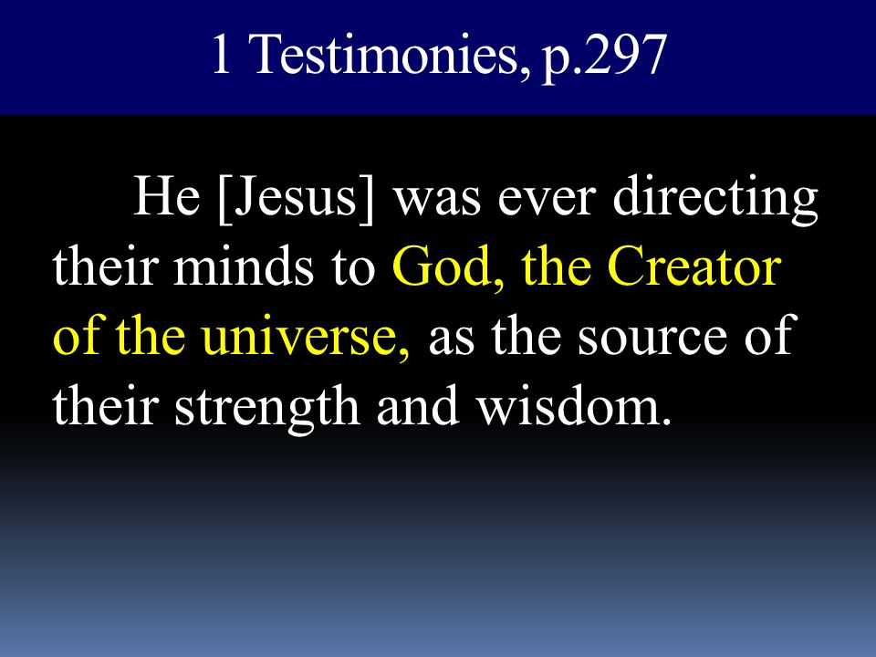1 Testimonies, p.297 He [Jesus] was ever directing their minds to God, the Creator of the universe, as the source of their strength and wisdom.
